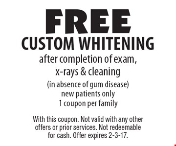 Free custom whitening after completion of exam, x-rays & cleaning (in absence of gum disease) new patients only. 1 coupon per family. With this coupon. Not valid with any other offers or prior services. Not redeemable for cash. Offer expires 2-3-17.