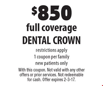 $850 full coverage DENTAL CROWN restrictions apply. 1 coupon per family. new patients only. With this coupon. Not valid with any other offers or prior services. Not redeemable for cash. Offer expires 2-3-17.