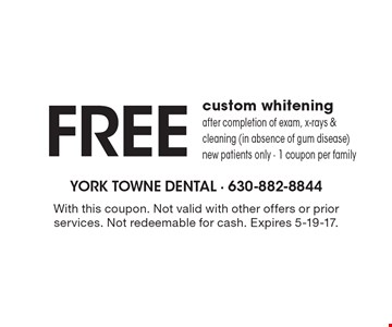 Free custom whitening after completion of exam, x-rays & cleaning (in absence of gum disease) new patients only - 1 coupon per family. With this coupon. Not valid with other offers or prior services. Not redeemable for cash. Expires 5-19-17.