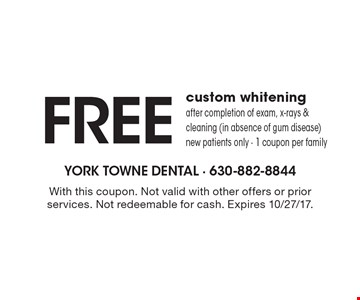 Free custom whitening after completion of exam, x-rays & cleaning (in absence of gum disease). New patients only. 1 coupon per family. With this coupon. Not valid with other offers or prior services. Not redeemable for cash. Expires 10/27/17.
