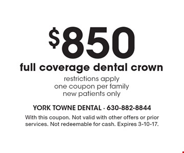 $850 full coverage dental crown. Restrictions apply. One coupon per family. New patients only. With this coupon. Not valid with other offers or prior services. Not redeemable for cash. Expires 3-10-17.