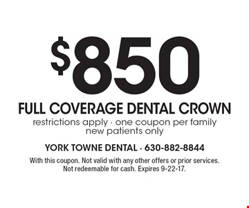$850 FULL COVERAGE DENTAL CROWN. Restrictions apply. One coupon per family new patients only. With this coupon. Not valid with any other offers or prior services. Not redeemable for cash. Expires 9-22-17.