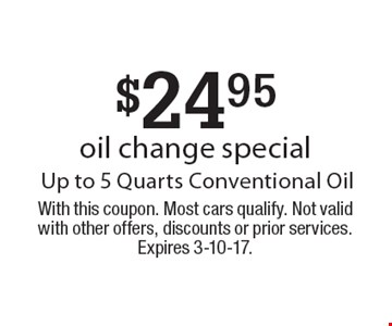 $24.95 oil change special Up to 5 Quarts Conventional Oil. With this coupon. Most cars qualify. Not valid with other offers, discounts or prior services. Expires 3-10-17.