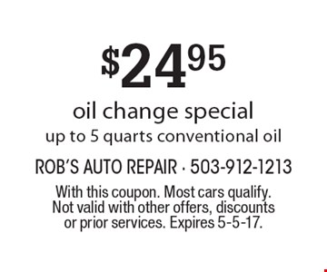 $24.95 oil change special up to 5 quarts conventional oil. With this coupon. Most cars qualify. Not valid with other offers, discounts or prior services. Expires 5-5-17.