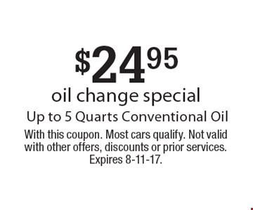 $24.95 oil change special Up to 5 Quarts Conventional Oil. With this coupon. Most cars qualify. Not valid with other offers, discounts or prior services. Expires 8-11-17.