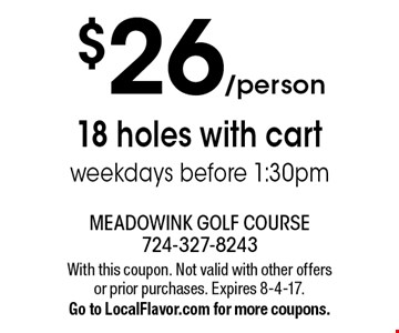 $26/person 18 holes with cart weekdays before 1:30pm. With this coupon. Not valid with other offers or prior purchases. Expires 8-4-17. Go to LocalFlavor.com for more coupons.
