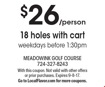 $26/person 18 holes with cart. Weekdays before 1:30pm. With this coupon. Not valid with other offers or prior purchases. Expires 9-8-17. Go to LocalFlavor.com for more coupons.