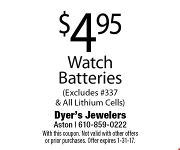 $4.95 Watch Batteries (Excludes #337 & All Lithium Cells). With this coupon. Not valid with other offers or prior purchases. Offer expires 1-31-17.