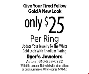 Give Your Tired Yellow Gold A New Look only $25 Per Ring. Update Your Jewelry To The White Gold Look With Rhodium Plating. With this coupon. Not valid with other offers or prior purchases. Offer expires 1-31-17.