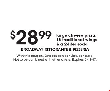 $28.99 large cheese pizza,15 traditional wings & a 2-liter soda. With this coupon. One coupon per visit, per table. Not to be combined with other offers. Expires 5-12-17.