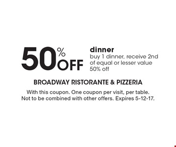 50% Off dinner. Buy 1 dinner, receive 2nd of equal or lesser value 50% off. With this coupon. One coupon per visit, per table. Not to be combined with other offers. Expires 5-12-17.