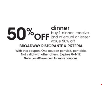 50% Off dinner. Buy 1 dinner, receive 2nd of equal or lesser value 50% off. With this coupon. One coupon per visit, per table. Not valid with other offers. Expires 8-4-17. Go to LocalFlavor.com for more coupons.
