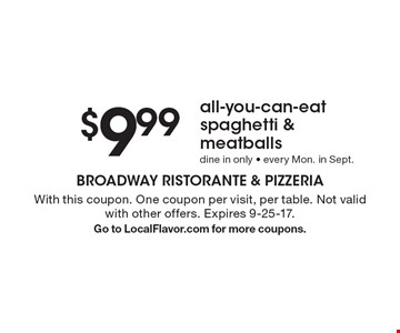 $9.99 all-you-can-eat spaghetti & meatballs. Dine in only. Every Mon. in Sept. With this coupon. One coupon per visit, per table. Not valid with other offers. Expires 9-25-17. Go to LocalFlavor.com for more coupons.