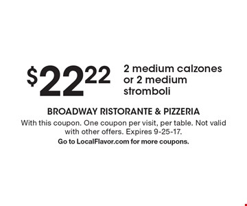 $22.22 2 medium calzones or 2 medium stromboli. With this coupon. One coupon per visit, per table. Not valid with other offers. Expires 9-25-17. Go to LocalFlavor.com for more coupons.