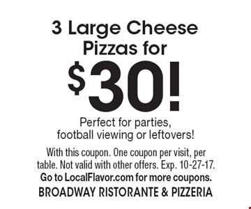 $30 3 large cheese pizzas. With this coupon. One coupon per visit, per table. Not valid with other offers. Exp. 10-27-17. Go to LocalFlavor.com for more coupons.