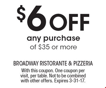 $6 Off any purchase of $35 or more. With this coupon. One coupon per visit, per table. Not to be combined with other offers. Expires 3-31-17.