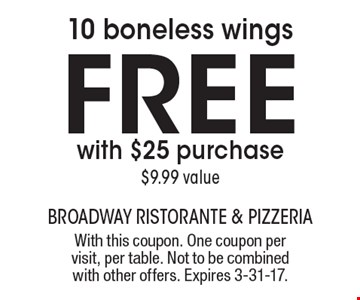 free 10 boneless wings with $25 purchase, $9.99 value. With this coupon. One coupon per visit, per table. Not to be combined with other offers. Expires 3-31-17.