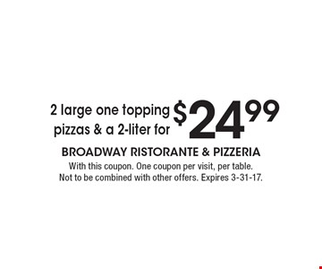 2 large one topping pizzas & a 2-liter for $24.99. With this coupon. One coupon per visit, per table. Not to be combined with other offers. Expires 3-31-17.
