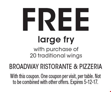 FREE large fry with purchase of 20 traditional wings. With this coupon. One coupon per visit, per table. Not to be combined with other offers. Expires 5-12-17.
