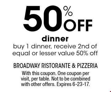 50% Off dinner. Buy 1 dinner, receive 2nd of equal or lesser value 50% off. With this coupon. One coupon per visit, per table. Not to be combined with other offers. Expires 6-23-17.