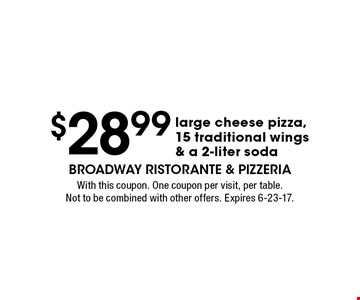 $28.99 large cheese pizza,15 traditional wings & a 2-liter soda. With this coupon. One coupon per visit, per table. Not to be combined with other offers. Expires 6-23-17.