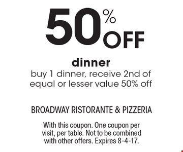 50% Off dinner buy 1 dinner, receive 2nd of equal or lesser value 50% off. With this coupon. One coupon per visit, per table. Not to be combined with other offers. Expires 8-4-17.