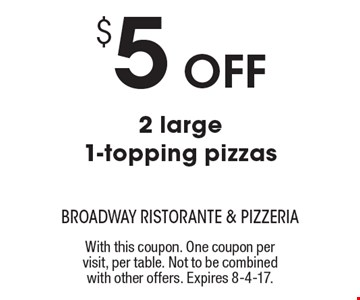 $5 Off 2 large 1-topping pizzas. With this coupon. One coupon per visit, per table. Not to be combined with other offers. Expires 8-4-17.