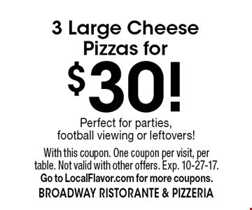 $30 3 large cheese pizzas. With this coupon. One coupon per visit, per table. Not valid with other offers. Exp. 10-27-17.Go to LocalFlavor.com for more coupons.