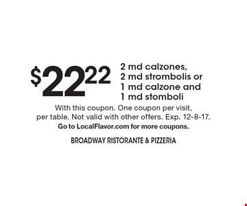 $22.22 2 md calzones, 2 md strombolis or 1 md calzone and 1 md stomboli. With this coupon. One coupon per visit, per table. Not valid with other offers. Exp. 12-8-17. Go to LocalFlavor.com for more coupons.