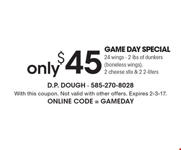 Only $45 GAME DAY SPECIAL - 24 wings - 2 lbs of dunkers (boneless wings), 2 cheese stix & 2 2-liters. With this coupon. Not valid with other offers. Expires 2-3-17. Online Code = GAMEDAY