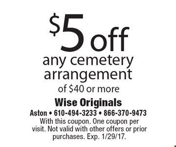 $5 off any cemetery arrangement of $40 or more. With this coupon. One coupon per visit. Not valid with other offers or prior purchases. Exp. 1/29/17.