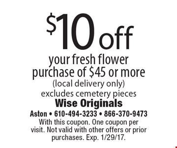 $10 off your fresh flower purchase of $45 or more (local delivery only). Excludes cemetery pieces. With this coupon. One coupon per visit. Not valid with other offers or prior purchases. Exp. 1/29/17.