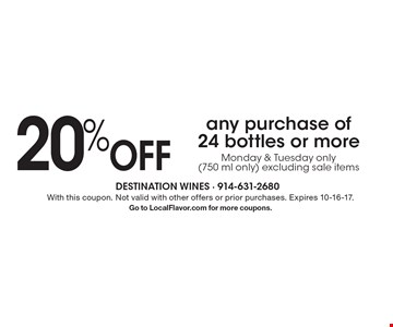20% Off any purchase of 24 bottles or more. Monday & Tuesday only (750 ml only) excluding sale items. With this coupon. Not valid with other offers or prior purchases. Expires 10-16-17. Go to LocalFlavor.com for more coupons.