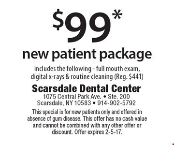 $99* new patient package includes the following - full mouth exam, digital x-rays & routine cleaning (Reg. $441). This special is for new patients only and offered in absence of gum disease. This offer has no cash value and cannot be combined with any other offer or discount. Offer expires 2-5-17.