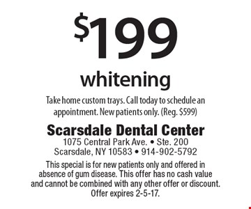 $199 whitening Take home custom trays. Call today to schedule an appointment. New patients only. (Reg. $599). This special is for new patients only and offered in absence of gum disease. This offer has no cash value and cannot be combined with any other offer or discount. Offer expires 2-5-17.