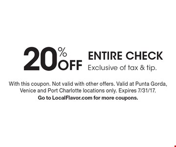 20% Off ENTIRE CHECK. Exclusive of tax & tip. With this coupon. Not valid with other offers. Valid at Punta Gorda, Venice and Port Charlotte locations only. Expires 7/31/17. Go to LocalFlavor.com for more coupons.