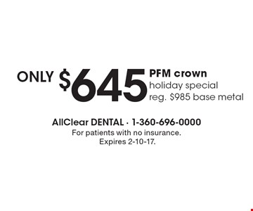 only $645 PFM crown. Holiday special. Reg. $985 base metal. For patients with no insurance. Expires 2-10-17.