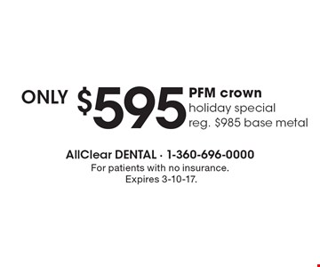 Only $595 PFM crown. Reg. $985 base metal. For patients with no insurance. Expires 3-10-17.