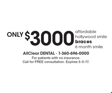 Affordable hollywood smile. Braces only $3000. 6 month smile. For patients with no insurance. Call for FREE consultation. Expires 5-5-17.