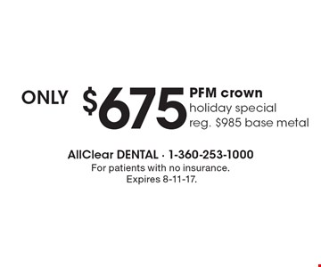 Only $675 PFM crown holiday special reg. $985 base metal. For patients with no insurance. Expires 8-11-17.