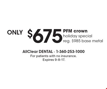 Only $675 PFM crown holiday special reg. $985 base metal. For patients with no insurance. Expires 9-8-17.