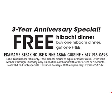 3-Year Anniversary Special! FREE hibachi dinner buy one hibachi dinner, get one FREE. Dine in at hibachi table only. Free hibachi dinner of equal or lesser value. Offer valid Monday through Thursday only. Cannot be combined with other offers or discounts. Not valid on lunch specials. Excludes holidays. With coupon only. Expires 2-17-17.