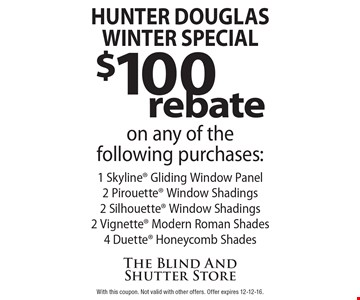 Hunter Douglas Winter Special! $100 rebate on any of thefollowing purchases: 1 Skyline® Gliding Window Panel, 2 Pirouette® Window Shadings, 2 Silhouette® Window Shadings, 2 Vignette® Modern Roman Shades, 4 Duette® Honeycomb Shades. With this coupon. Not valid with other offers. Offer expires 12-12-16.