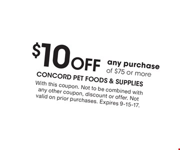 $10 OFF any purchase of $75 or more. With this coupon. Not to be combined with any other coupon, discount or offer. Not valid on prior purchases. Expires 9-15-17.