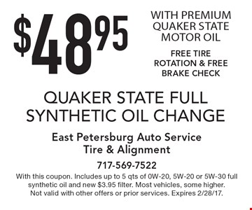 $48.95 QUAKER STATE FULL SYNTHETIC OIL CHANGE WITH PREMIUM QUAKER STATE MOTOR OIL FREE TIRE ROTATION & FREE BRAKE CHECK. With this coupon. Includes up to 5 qts of 0W-20, 5W-20 or 5W-30 full synthetic oil and new $3.95 filter. Most vehicles, some higher. Not valid with other offers or prior services. Expires 2/28/17.
