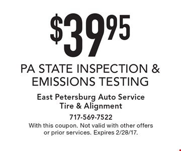 $39.95 PA STATE INSPECTION & EMISSIONS TESTING. With this coupon. Not valid with other offers or prior services. Expires 2/28/17.