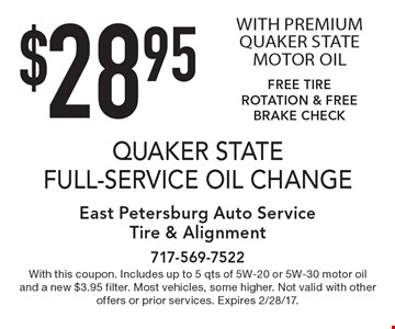 $28.95 QUAKER STATE FULL-SERVICE OIL CHANGE WITH PREMIUM QUAKER STATE MOTOR OIL FREE TIRE ROTATION & FREE BRAKE CHECK. With this coupon. Includes up to 5 qts of 5W-20 or 5W-30 motor oil and a new $3.95 filter. Most vehicles, some higher. Not valid with other offers or prior services. Expires 2/28/17.