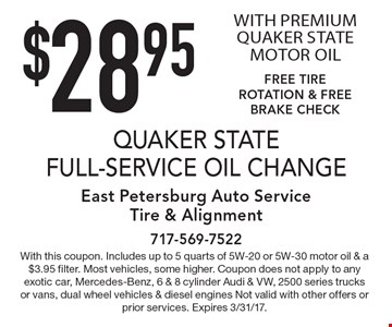 $28.95 QUAKER STATE FULL-SERVICE OIL CHANGE WITH PREMIUM QUAKER STATE MOTOR OIL FREE TIRE ROTATION & FREE BRAKE CHECK. With this coupon. Includes up to 5 quarts of 5W-20 or 5W-30 motor oil & a $3.95 filter. Most vehicles, some higher. Coupon does not apply to any exotic car, Mercedes-Benz, 6 & 8 cylinder Audi & VW, 2500 series trucks or vans, dual wheel vehicles & diesel engines Not valid with other offers or prior services. Expires 3/31/17.