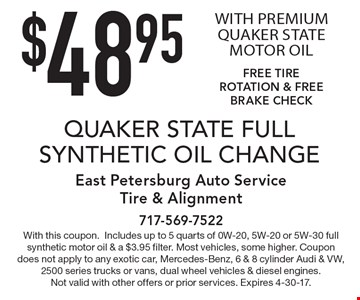 $48.95 QUAKER STATE FULL SYNTHETIC OIL CHANGE WITH PREMIUM QUAKER STATE MOTOR OIL FREE TIRE ROTATION & FREE BRAKE CHECK. With this coupon.Includes up to 5 quarts of 0W-20, 5W-20 or 5W-30 full synthetic motor oil & a $3.95 filter. Most vehicles, some higher. Coupon does not apply to any exotic car, Mercedes-Benz, 6 & 8 cylinder Audi & VW, 2500 series trucks or vans, dual wheel vehicles & diesel engines. Not valid with other offers or prior services. Expires 4-30-17.