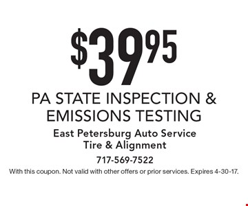 $39.95 PA STATE INSPECTION & EMISSIONS TESTING. With this coupon. Not valid with other offers or prior services. Expires 4-30-17.